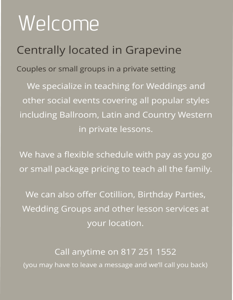 Welcome Centrally located in Grapevine Couples or small groups in a private setting We specialize in teaching for Weddings and other social events covering all popular styles including Ballroom, Latin and Country Western in private lessons.   We have a flexible schedule with pay as you go or small package pricing to teach all the family.   We can also offer Cotillion, Birthday Parties, Wedding Groups and other lesson services at your location.   Call anytime on 817 251 1552 (you may have to leave a message and we'll call you back)